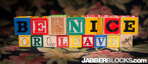 Be Nice or Leave - JabberBlocks.com