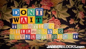 Don't Wait, The Time Will Never Be Just Right - JabberBlocks.com