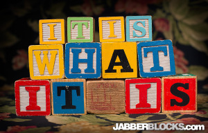 It Is What It Is - JabberBlocks.com