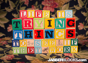 LIfe is trying things to see if they work - JabberBlocks.com