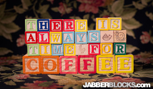 There is Always Time for Coffee - JabberBlocks.com