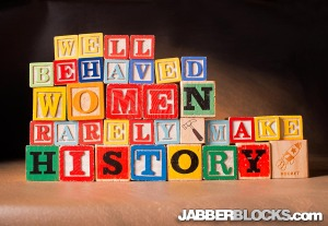 Well Behaved Women Rarely Make History - JabberBlocks.com