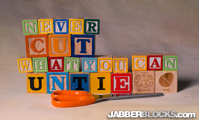 Never Cut What You Can Untie - JabberBlocks.com