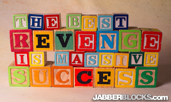 The Best Revenge Is Massive Success - JabberBlocks.com